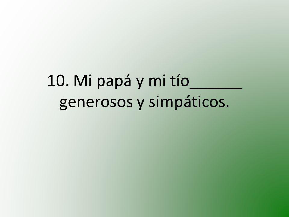 10. Mi papá y mi tío______ generosos y simpáticos.