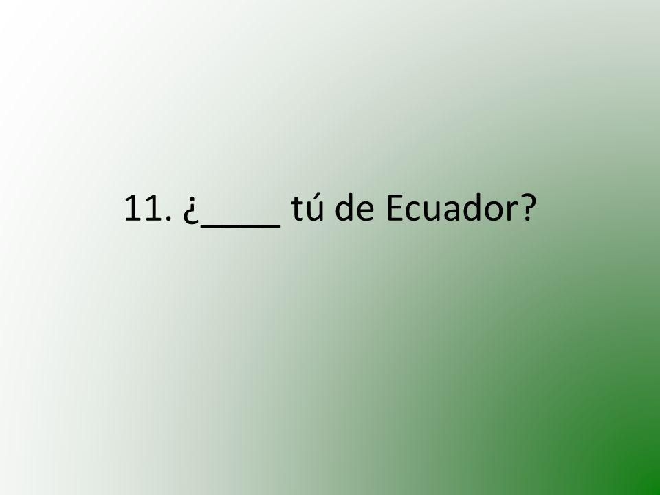 11. ¿____ tú de Ecuador