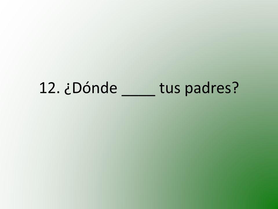 12. ¿Dónde ____ tus padres