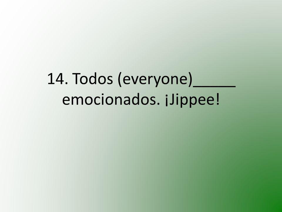 14. Todos (everyone)_____ emocionados. ¡Jippee!