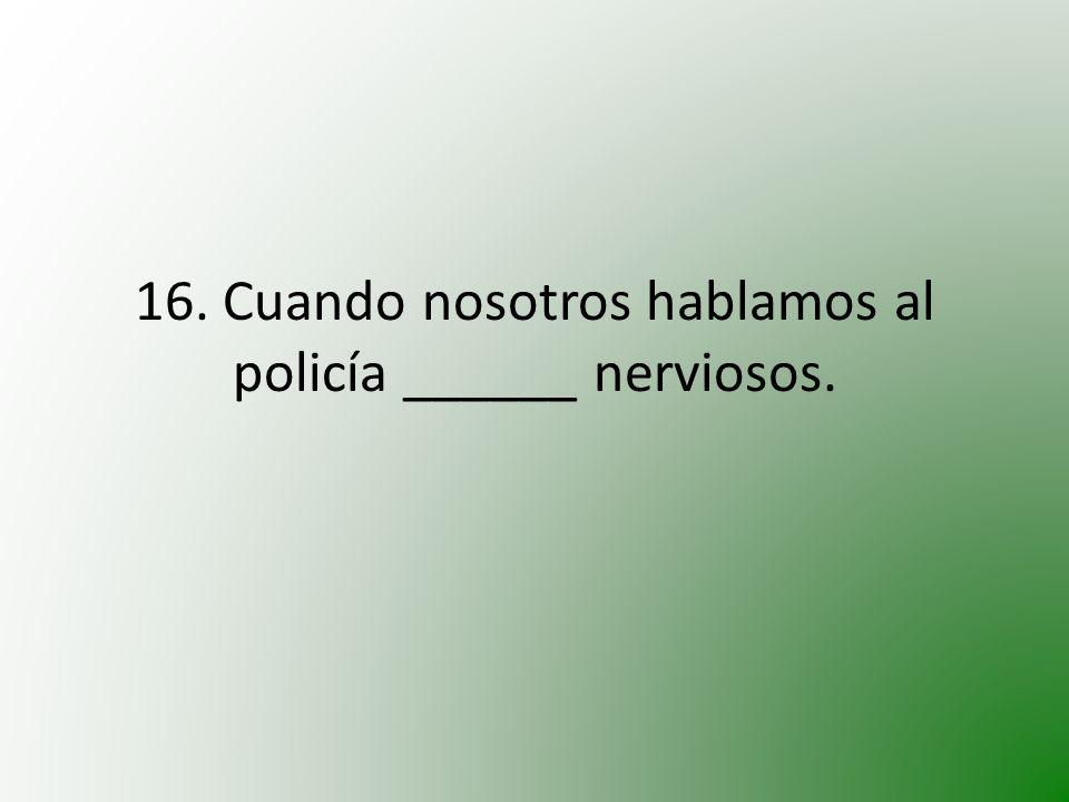 16. Cuando nosotros hablamos al policía ______ nerviosos.