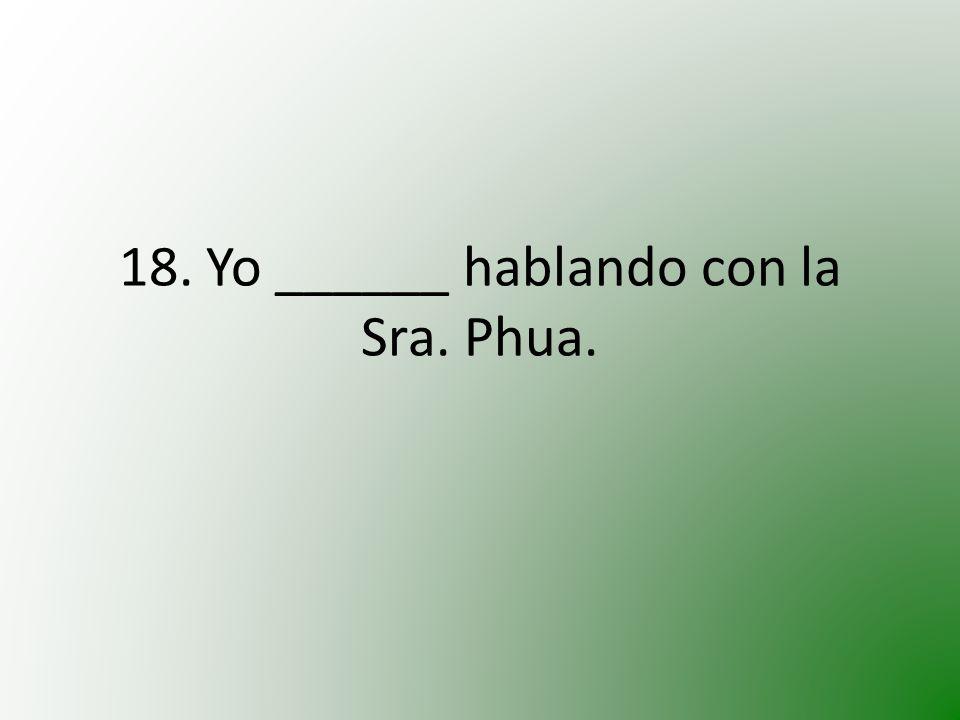 18. Yo ______ hablando con la Sra. Phua.