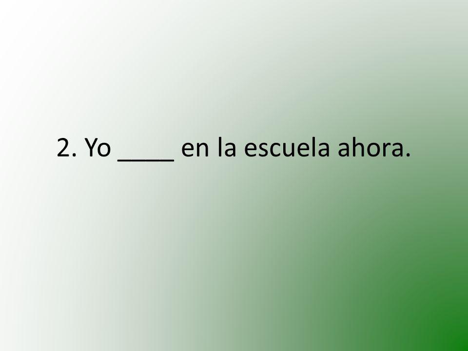 2. Yo ____ en la escuela ahora.