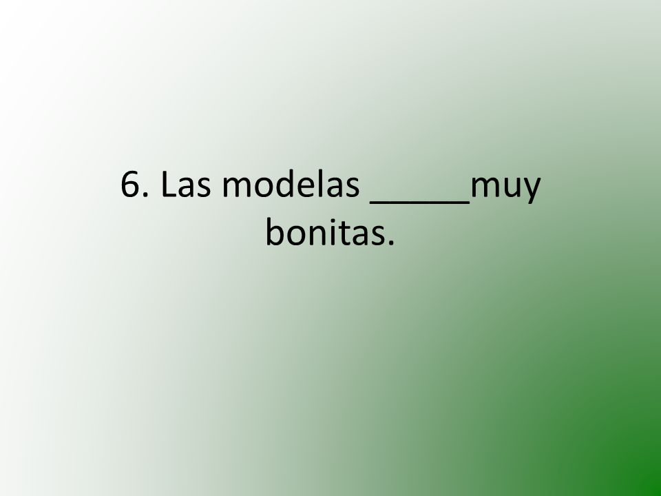6. Las modelas _____muy bonitas.