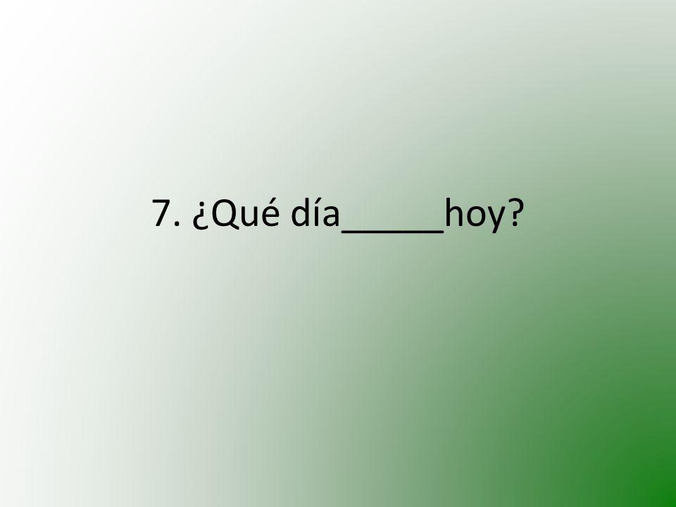 7. ¿Qué día_____hoy