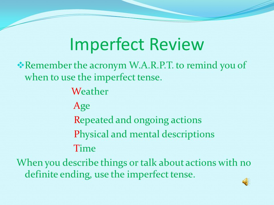 Imperfect Review Remember the acronym W.A.R.P.T.to remind you of when to use the imperfect tense.