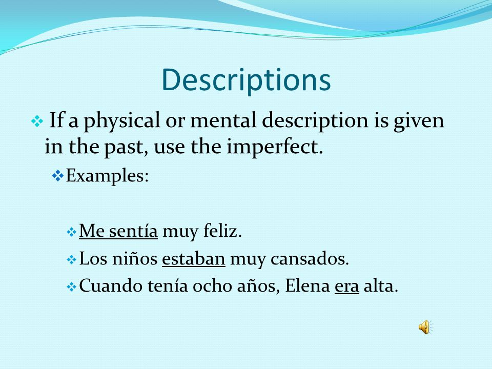 Ongoing Actions No definite ending point is stated Often translate to the past progressive tense in English (she was eating, they were working, etc.) Examples: Los niños miraban la televisión cuando el teléfono sonó.