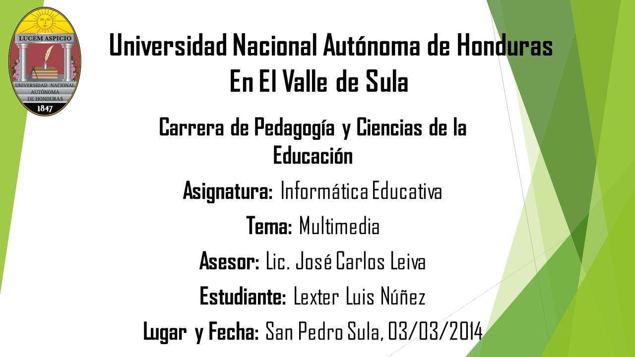 Universidad Nacional Autónoma de Honduras En El Valle de Sula Carrera de Pedagogía y Ciencias de la Educación Asignatura: Informática Educativa Tema: Multimedia Asesor: Lic.