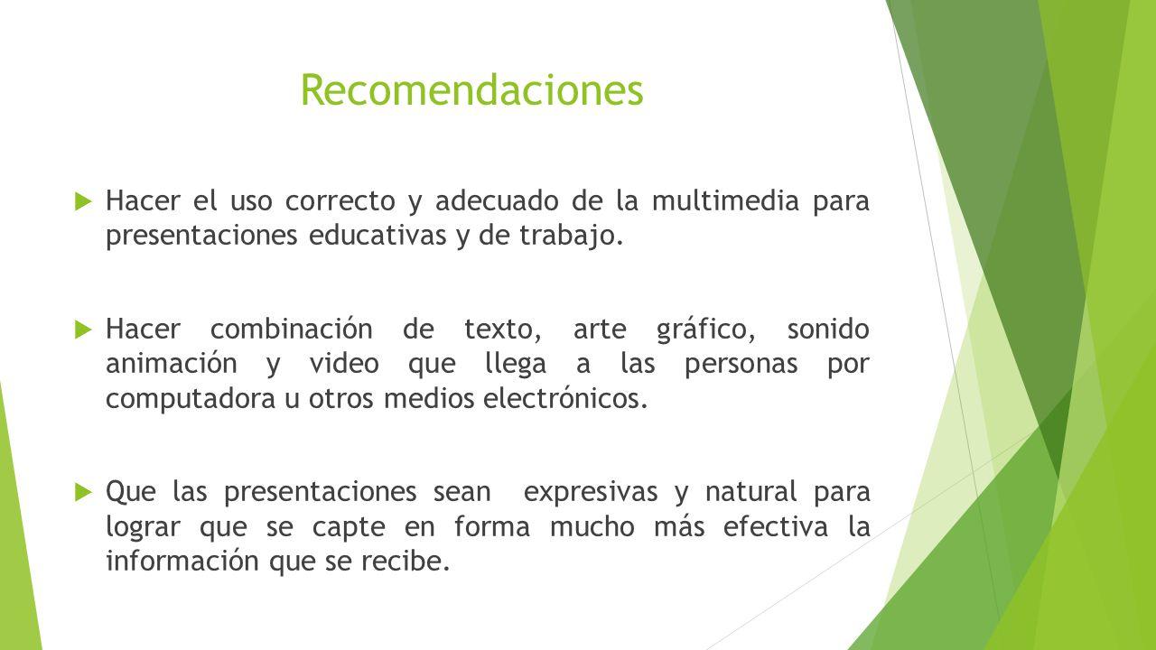 Recomendaciones Hacer el uso correcto y adecuado de la multimedia para presentaciones educativas y de trabajo.