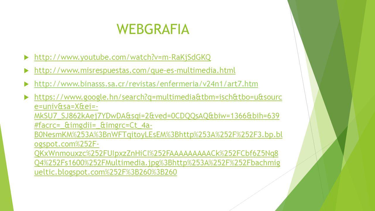 WEBGRAFIA http://www.youtube.com/watch?v=m-RaKjSdGKQ http://www.misrespuestas.com/que-es-multimedia.html http://www.binasss.sa.cr/revistas/enfermeria/v24n1/art7.htm https://www.google.hn/search?q=multimedia&tbm=isch&tbo=u&sourc e=univ&sa=X&ei=- MkSU7_SJ862kAej7YDwDA&sqi=2&ved=0CDQQsAQ&biw=1366&bih=639 #facrc=_&imgdii=_&imgrc=Ct_4a- B0NesmKM%253A%3BnWFTqitoyLEsEM%3Bhttp%253A%252F%252F3.bp.bl ogspot.com%252F- QKxWnmouxzc%252FUIpxzZnHiCI%252FAAAAAAAAACk%252FCbf6Z5Nq8 Q4%252Fs1600%252FMultimedia.jpg%3Bhttp%253A%252F%252Fbachmig ueltic.blogspot.com%252F%3B260%3B260 https://www.google.hn/search?q=multimedia&tbm=isch&tbo=u&sourc e=univ&sa=X&ei=- MkSU7_SJ862kAej7YDwDA&sqi=2&ved=0CDQQsAQ&biw=1366&bih=639 #facrc=_&imgdii=_&imgrc=Ct_4a- B0NesmKM%253A%3BnWFTqitoyLEsEM%3Bhttp%253A%252F%252F3.bp.bl ogspot.com%252F- QKxWnmouxzc%252FUIpxzZnHiCI%252FAAAAAAAAACk%252FCbf6Z5Nq8 Q4%252Fs1600%252FMultimedia.jpg%3Bhttp%253A%252F%252Fbachmig ueltic.blogspot.com%252F%3B260%3B260
