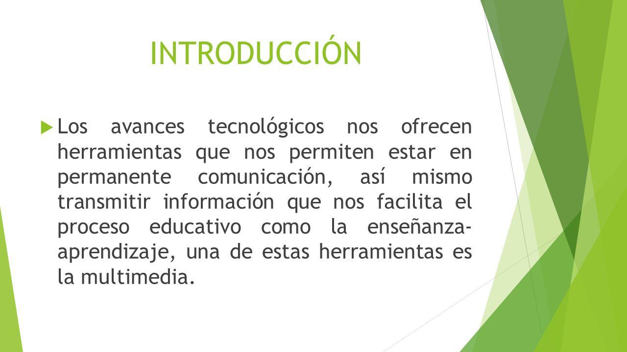 INTRODUCCIÓN Los avances tecnológicos nos ofrecen herramientas que nos permiten estar en permanente comunicación, así mismo transmitir información que nos facilita el proceso educativo como la enseñanza- aprendizaje, una de estas herramientas es la multimedia.