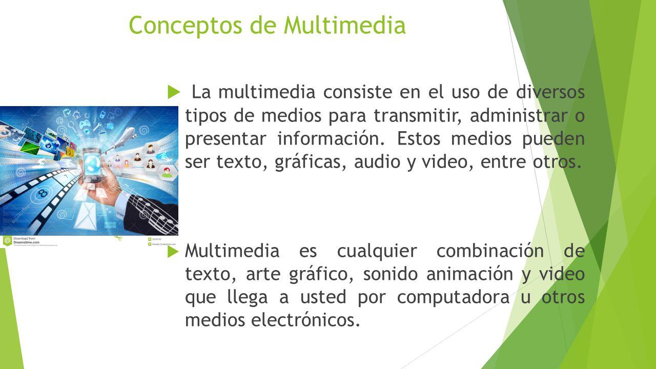 Conceptos de Multimedia La multimedia consiste en el uso de diversos tipos de medios para transmitir, administrar o presentar información.