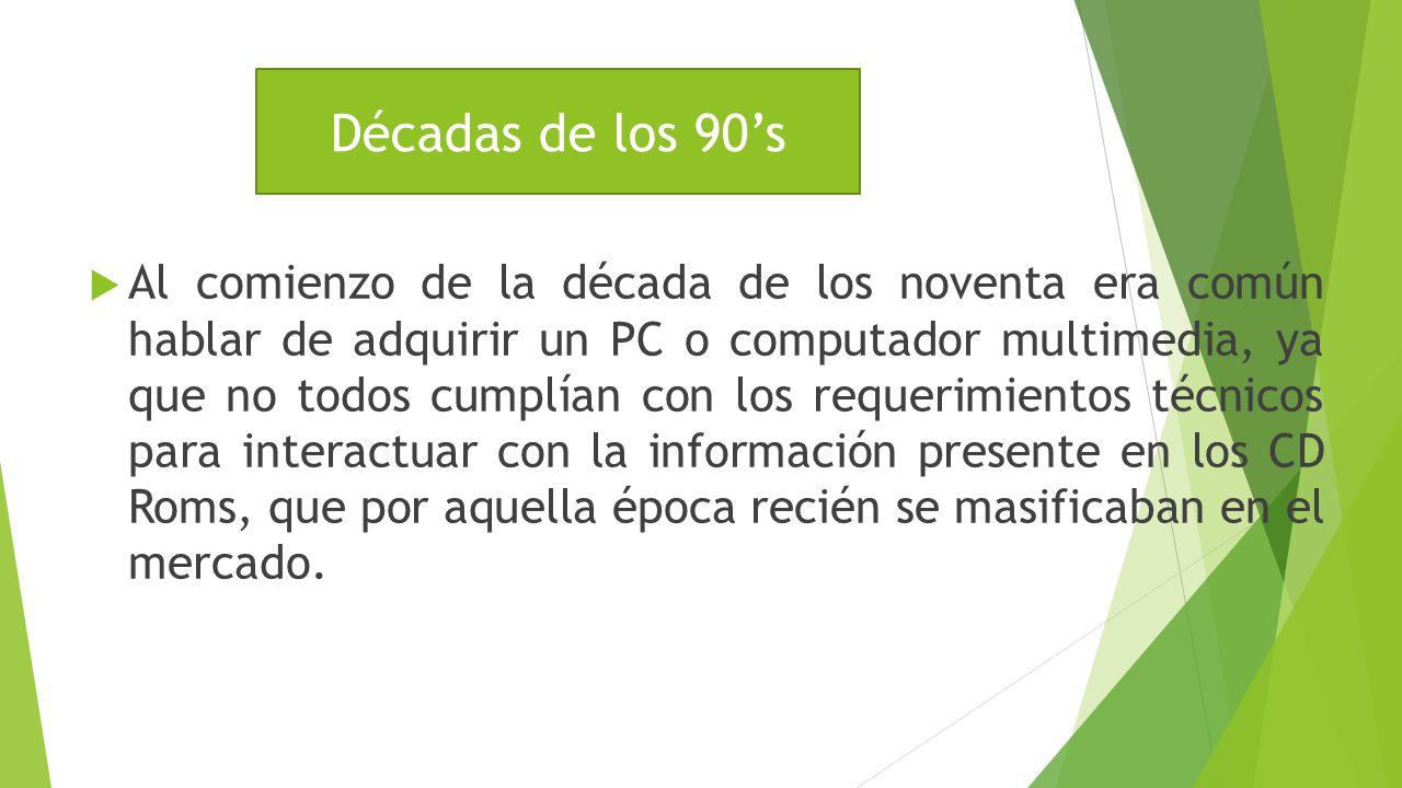 Década de los 90s Al comienzo de la década de los noventa era común hablar de adquirir un PC o computador multimedia, ya que no todos cumplían con los requerimientos técnicos para interactuar con la información presente en los CD Roms, que por aquella época recién se masificaban en el mercado.