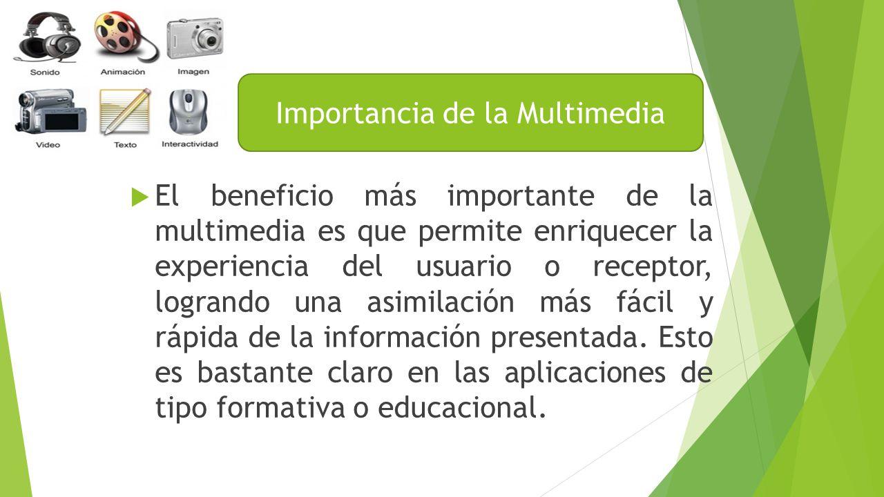 El beneficio más importante de la multimedia es que permite enriquecer la experiencia del usuario o receptor, logrando una asimilación más fácil y rápida de la información presentada.