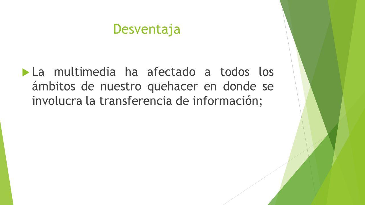 Desventaja La multimedia ha afectado a todos los ámbitos de nuestro quehacer en donde se involucra la transferencia de información;