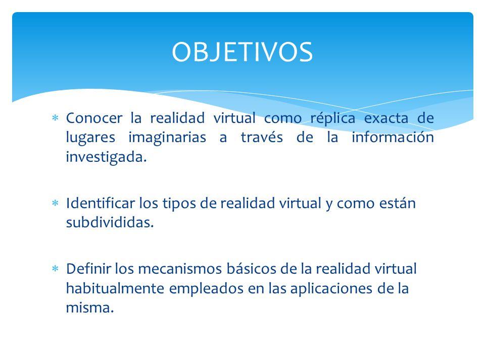 Conocer la realidad virtual como réplica exacta de lugares imaginarias a través de la información investigada. Identificar los tipos de realidad virtu
