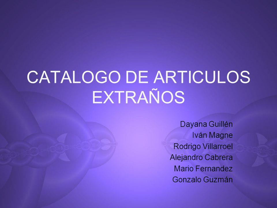 CATALOGO DE ARTICULOS EXTRAÑOS Dayana Guillén Iván Magne Rodrigo Villarroel Alejandro Cabrera Mario Fernandez Gonzalo Guzmán