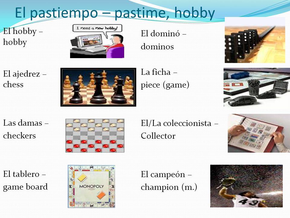 El pastiempo – pastime, hobby El hobby – hobby El ajedrez – chess Las damas – checkers El tablero – game board El dominó – dominos La ficha – piece (game) El/La coleccionista – Collector El campeón – champion (m.)