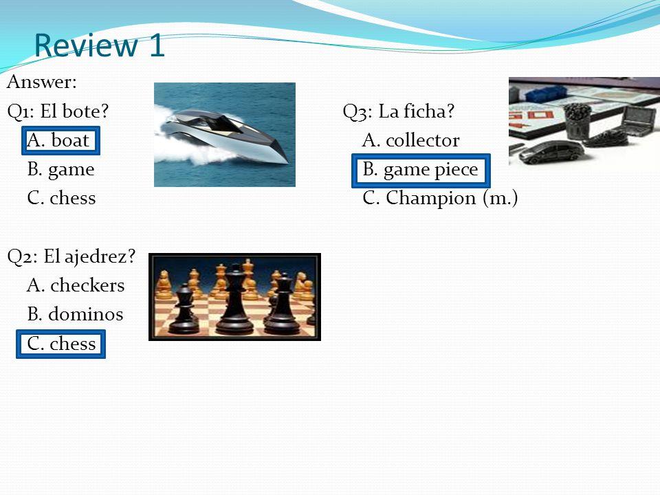 Review 1 Answer: Q1: El bote.A. boat B. game C. chess Q2: El ajedrez.