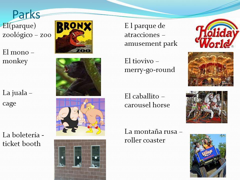 Parks El(parque) zoológico – zoo El mono – monkey La juala – cage La boletería - ticket booth E l parque de atracciones – amusement park El tiovivo – merry-go-round El caballito – carousel horse La montaña rusa – roller coaster