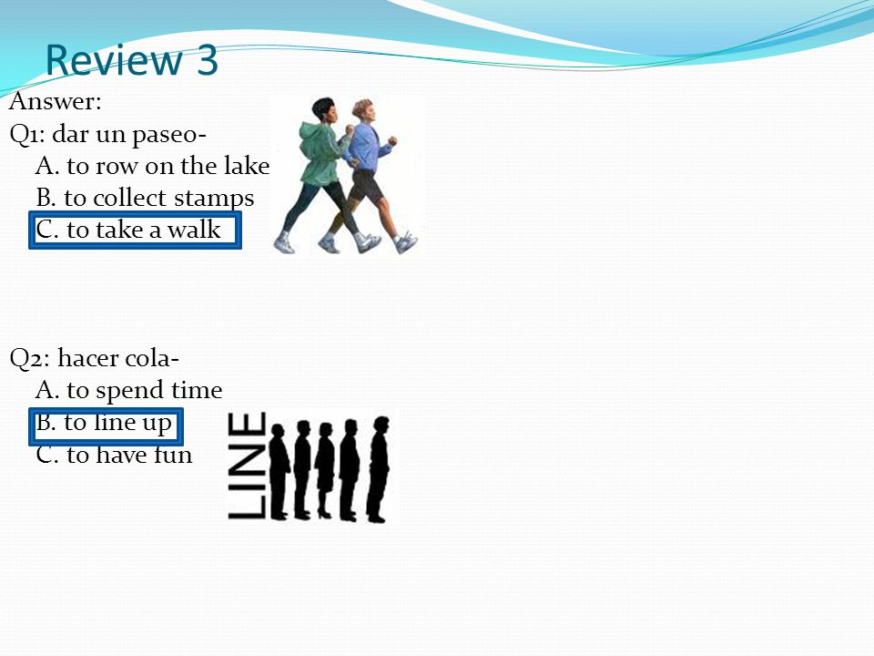 Review 3 Answer: Q1: dar un paseo- A.to row on the lake B.
