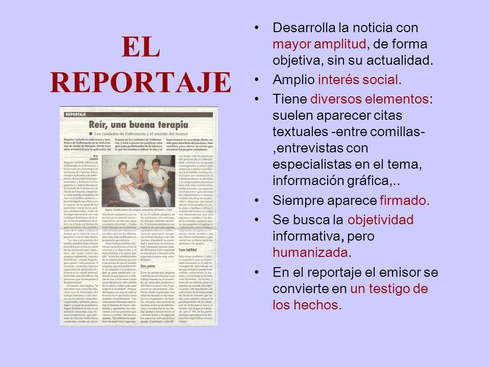 EL REPORTAJE Desarrolla la noticia con mayor amplitud, de forma objetiva, sin su actualidad.