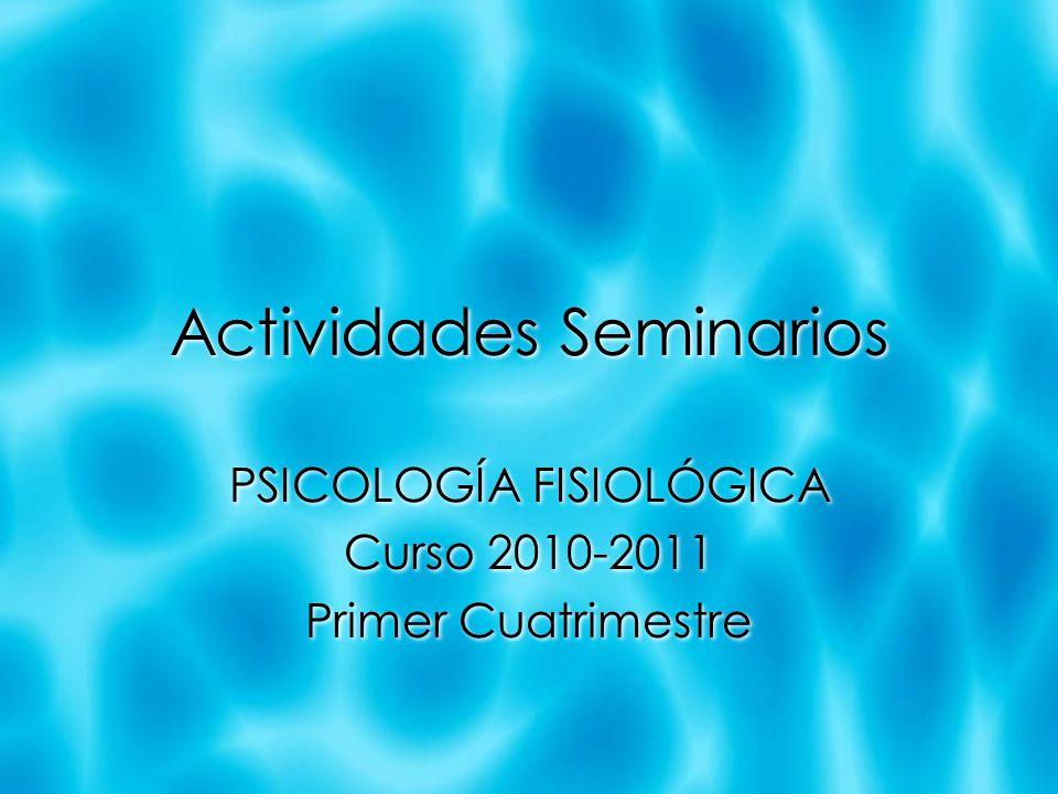 Actividades Seminarios PSICOLOGÍA FISIOLÓGICA Curso 2010-2011 Primer Cuatrimestre PSICOLOGÍA FISIOLÓGICA Curso 2010-2011 Primer Cuatrimestre