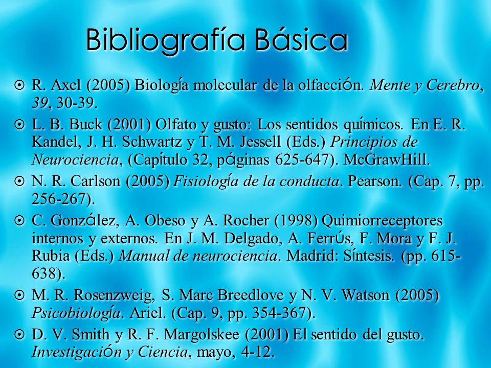 Bibliografía Básica R. Axel (2005) Biolog í a molecular de la olfacci ó n. Mente y Cerebro, 39, 30-39. L. B. Buck (2001) Olfato y gusto: Los sentidos