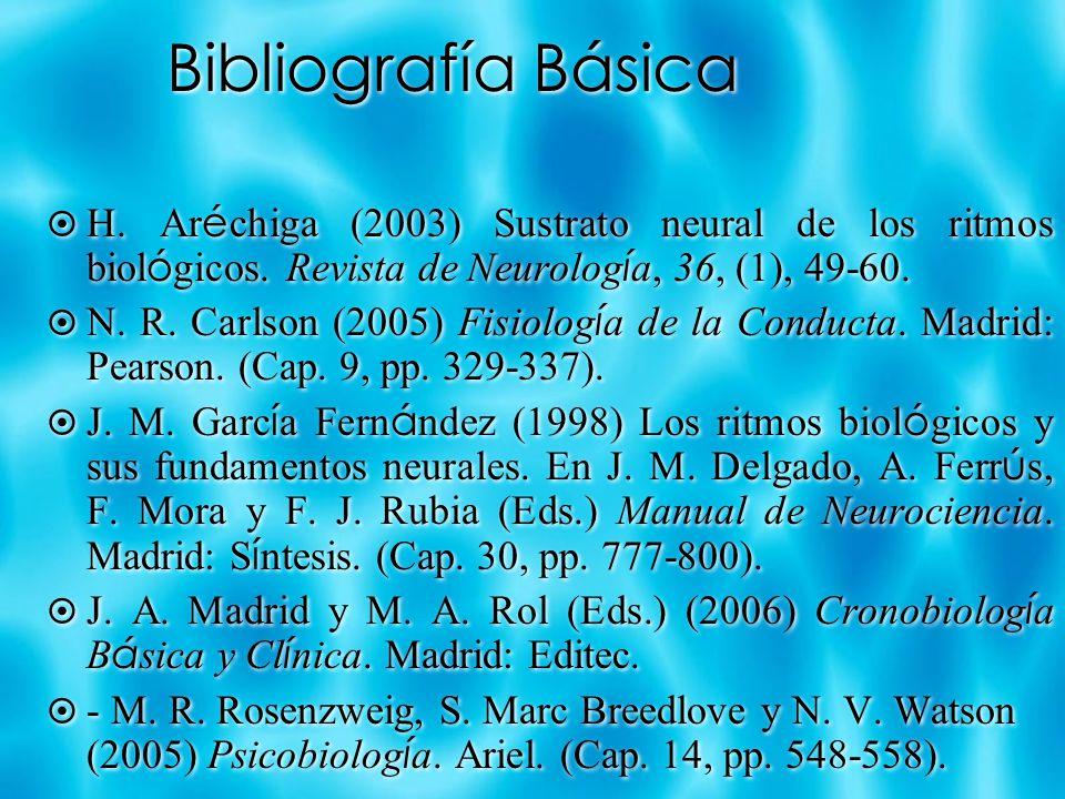 Bibliografía Básica H. Ar é chiga (2003) Sustrato neural de los ritmos biol ó gicos. Revista de Neurolog í a, 36, (1), 49-60. N. R. Carlson (2005) Fis