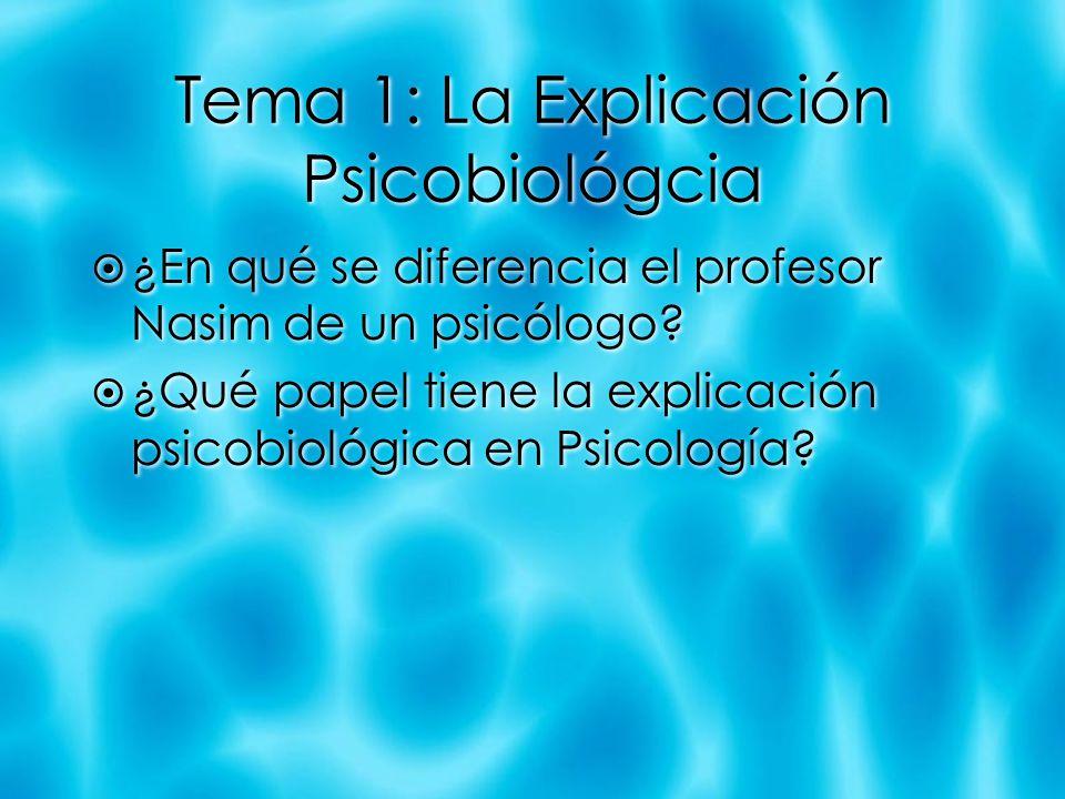 Tema 1: La Explicación Psicobiológcia ¿En qué se diferencia el profesor Nasim de un psicólogo? ¿Qué papel tiene la explicación psicobiológica en Psico
