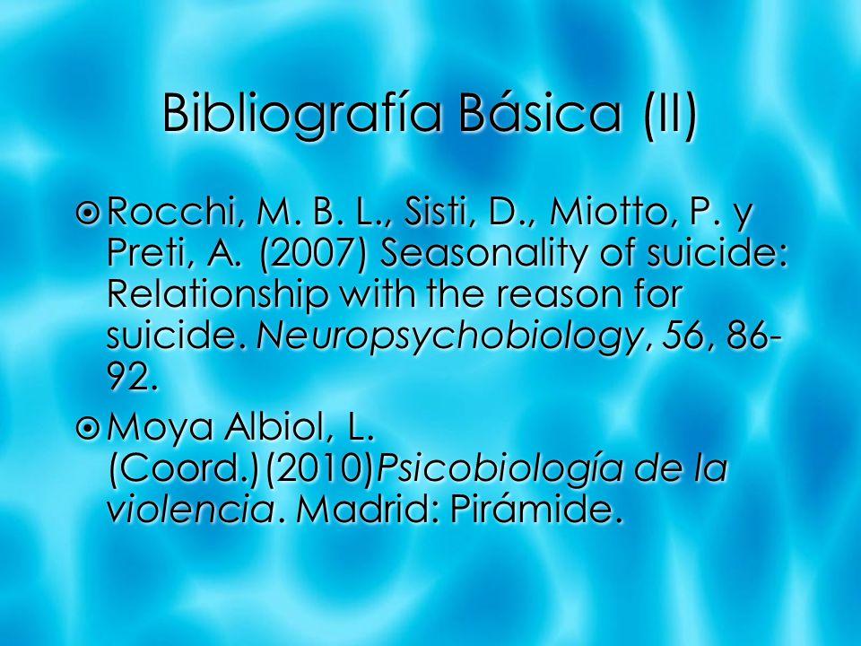 Bibliografía Básica (II) Rocchi, M. B. L., Sisti, D., Miotto, P. y Preti, A. (2007) Seasonality of suicide: Relationship with the reason for suicide.