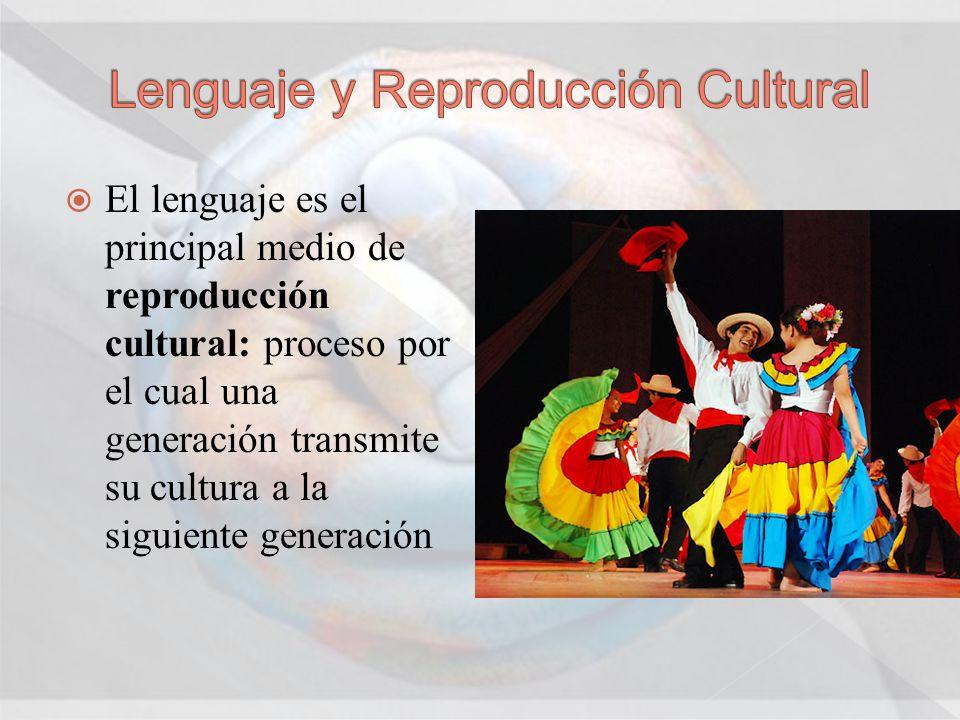 El lenguaje es el principal medio de reproducción cultural: proceso por el cual una generación transmite su cultura a la siguiente generación