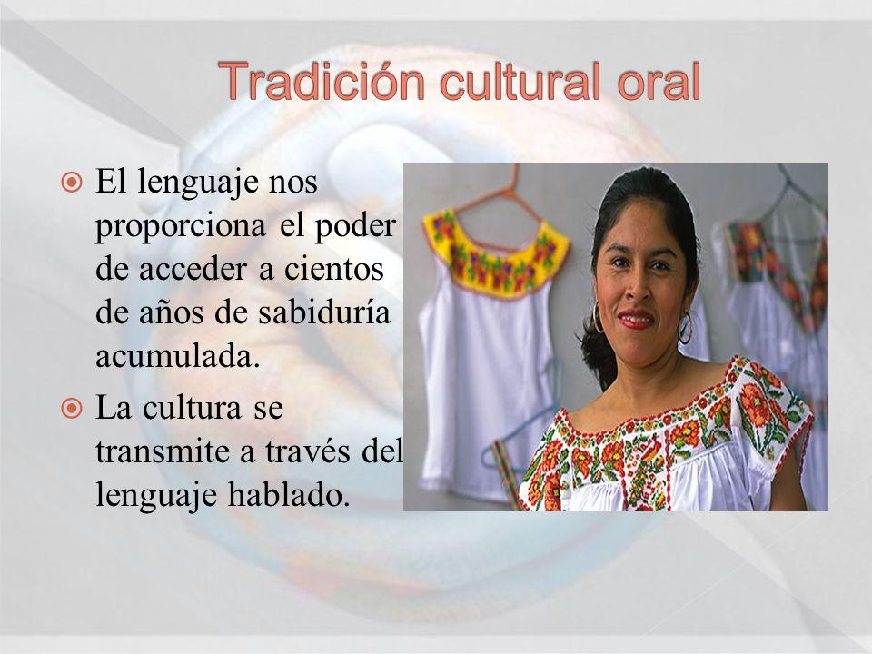 El lenguaje nos proporciona el poder de acceder a cientos de años de sabiduría acumulada. La cultura se transmite a través del lenguaje hablado.