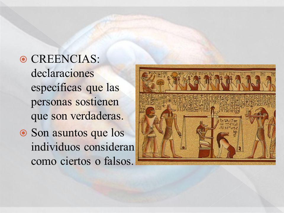 CREENCIAS: declaraciones específicas que las personas sostienen que son verdaderas. Son asuntos que los individuos consideran como ciertos o falsos.