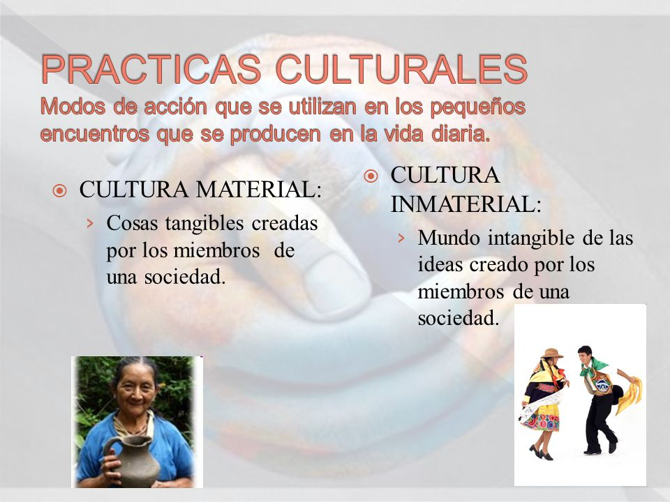 CULTURA MATERIAL: Cosas tangibles creadas por los miembros de una sociedad. CULTURA INMATERIAL: Mundo intangible de las ideas creado por los miembros