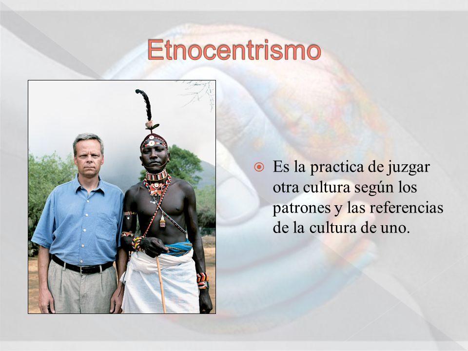 Es la practica de juzgar otra cultura según los patrones y las referencias de la cultura de uno.