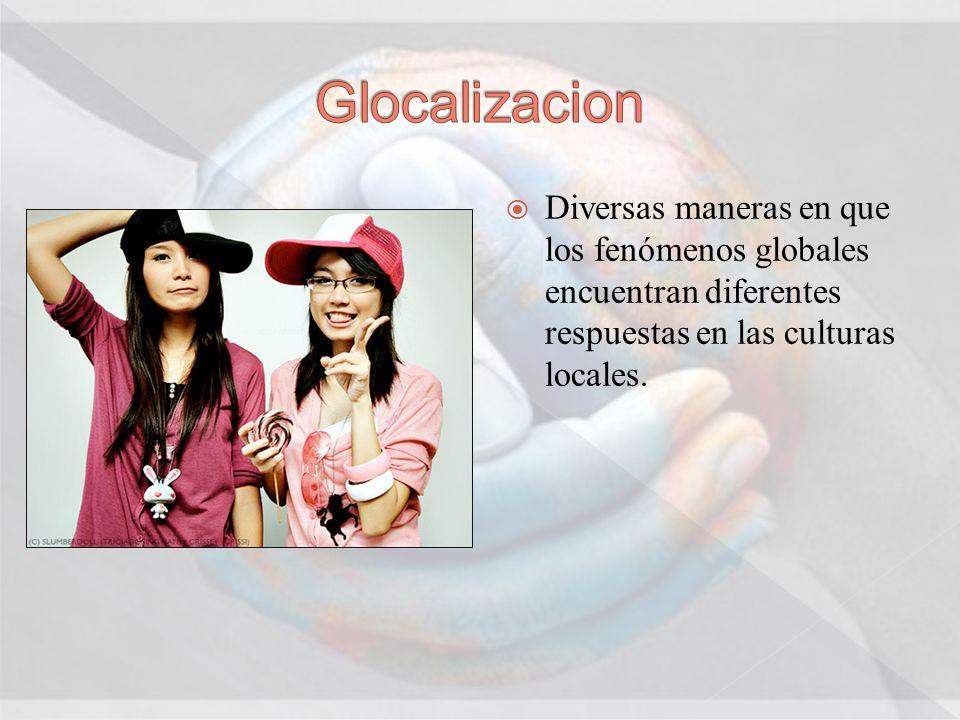 Diversas maneras en que los fenómenos globales encuentran diferentes respuestas en las culturas locales.
