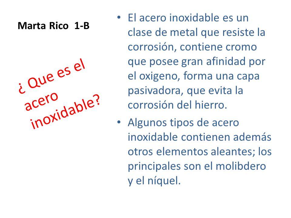 Marta Rico 1-B El acero inoxidable es un clase de metal que resiste la corrosión, contiene cromo que posee gran afinidad por el oxigeno, forma una capa pasivadora, que evita la corrosión del hierro.
