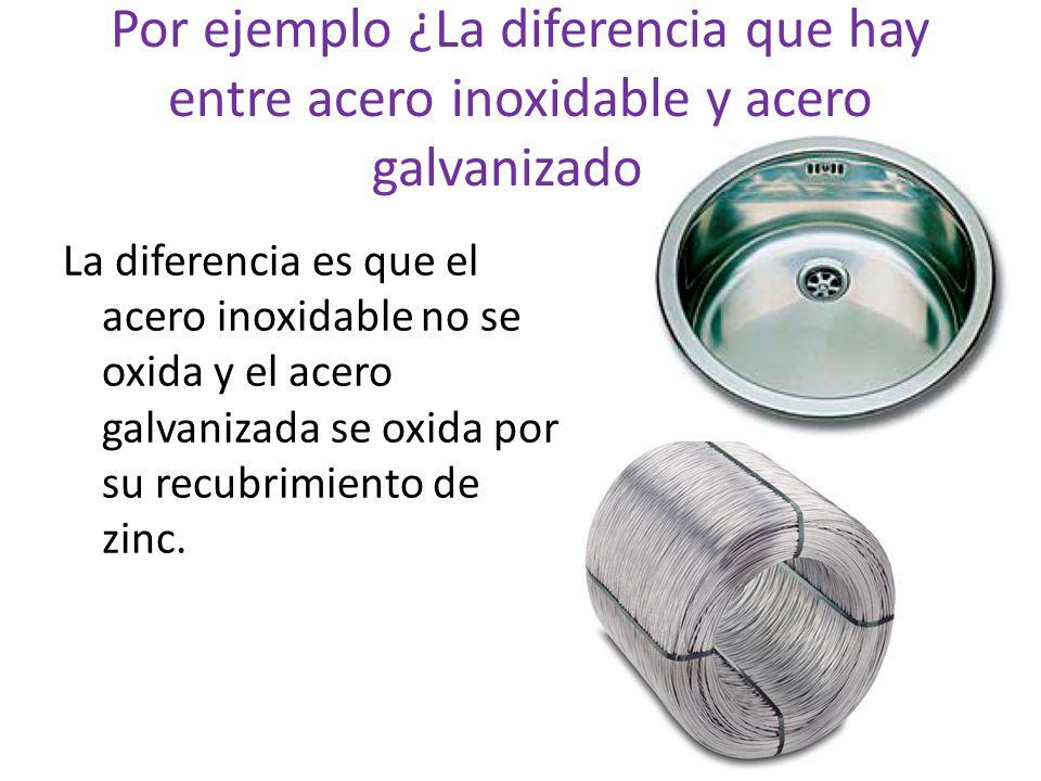 Por ejemplo ¿La diferencia que hay entre acero inoxidable y acero galvanizado.