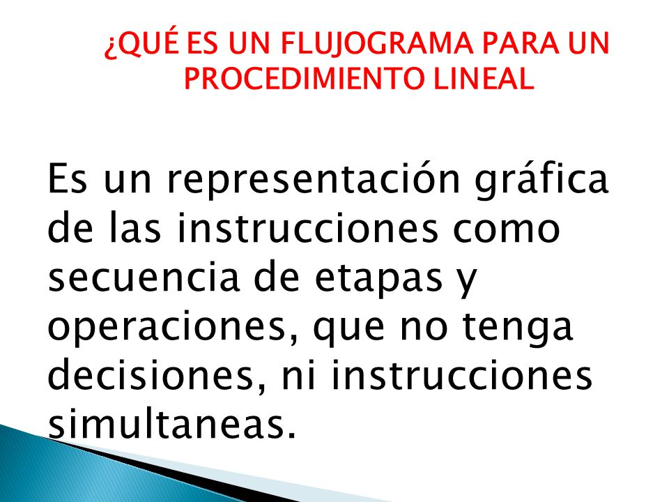 ¿QUÉ ES UN FLUJOGRAMA PARA UN PROCEDIMIENTO LINEAL Es un representación gráfica de las instrucciones como secuencia de etapas y operaciones, que no tenga decisiones, ni instrucciones simultaneas.