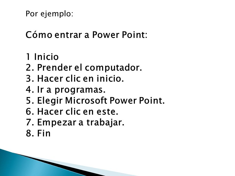 Cómo entrar a Power Point: 1 Inicio 2. Prender el computador. 3. Hacer clic en inicio. 4. Ir a programas. 5. Elegir Microsoft Power Point. 6. Hacer cl