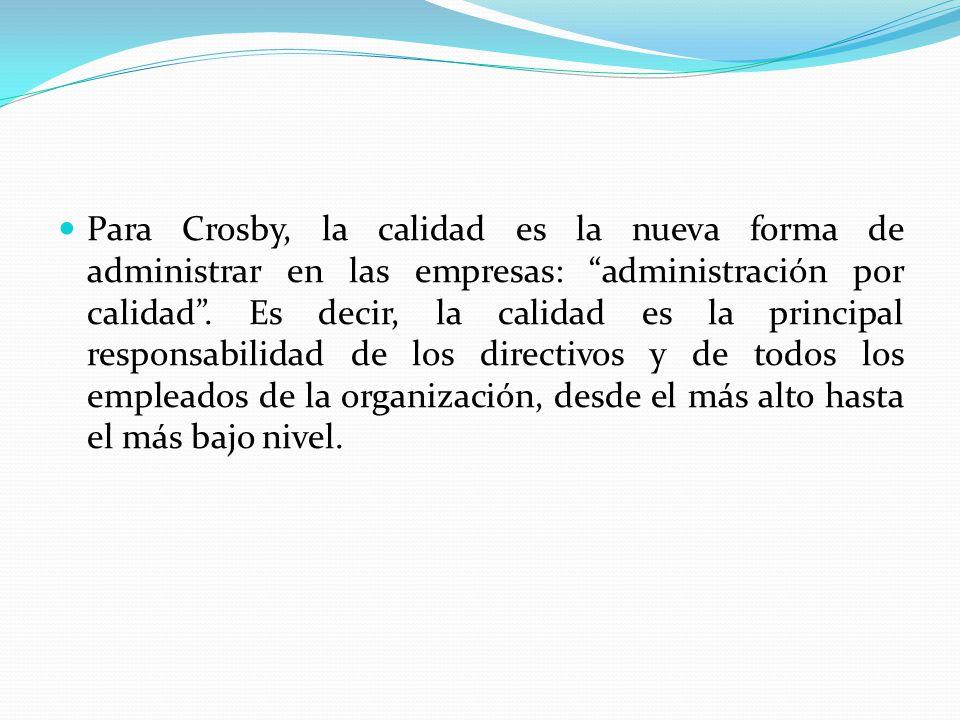 Para Crosby, la calidad es la nueva forma de administrar en las empresas: administración por calidad. Es decir, la calidad es la principal responsabil
