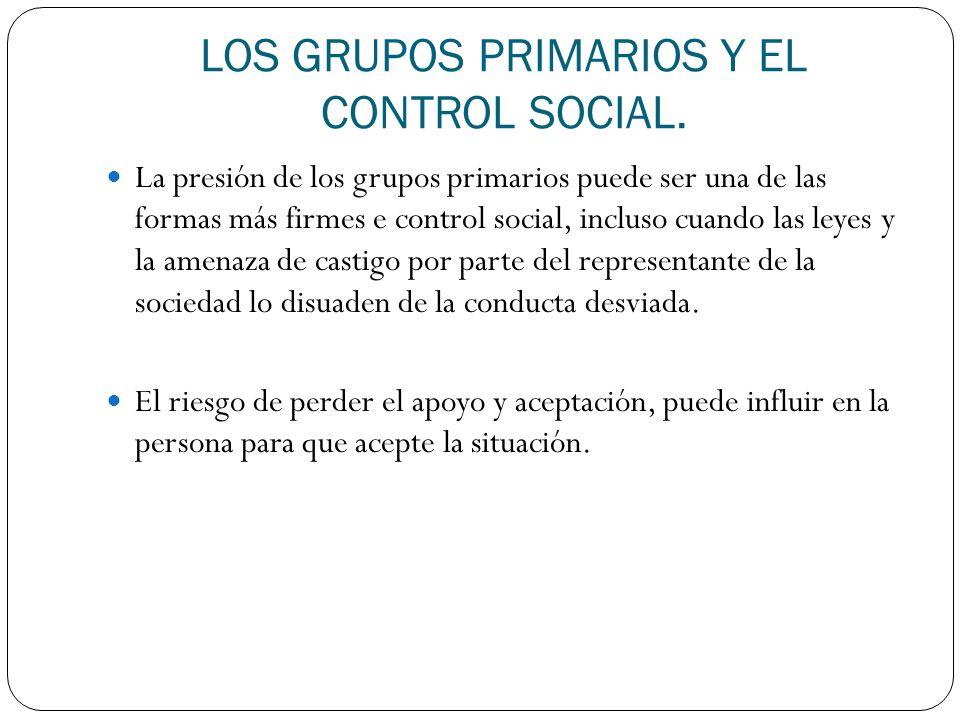 LOS GRUPOS PRIMARIOS Y EL CONTROL SOCIAL. La presión de los grupos primarios puede ser una de las formas más firmes e control social, incluso cuando l