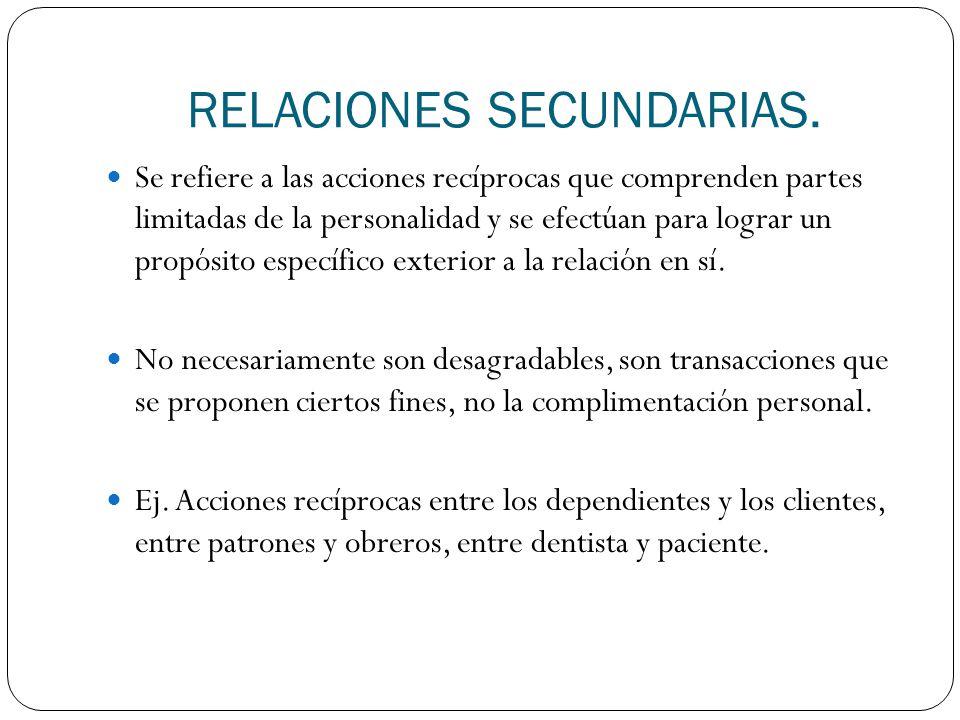 RELACIONES SECUNDARIAS. Se refiere a las acciones recíprocas que comprenden partes limitadas de la personalidad y se efectúan para lograr un propósito
