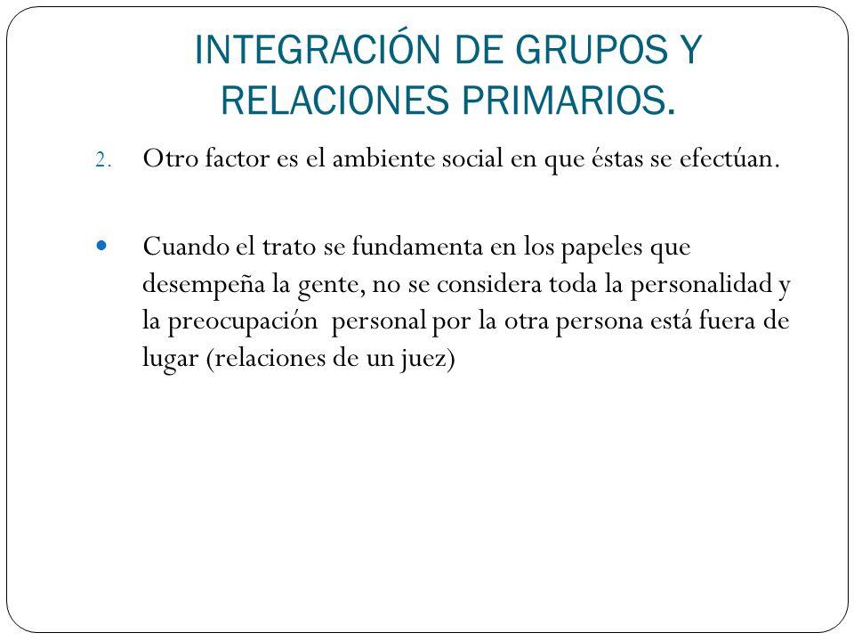 INTEGRACIÓN DE GRUPOS Y RELACIONES PRIMARIOS. 2. Otro factor es el ambiente social en que éstas se efectúan. Cuando el trato se fundamenta en los pape