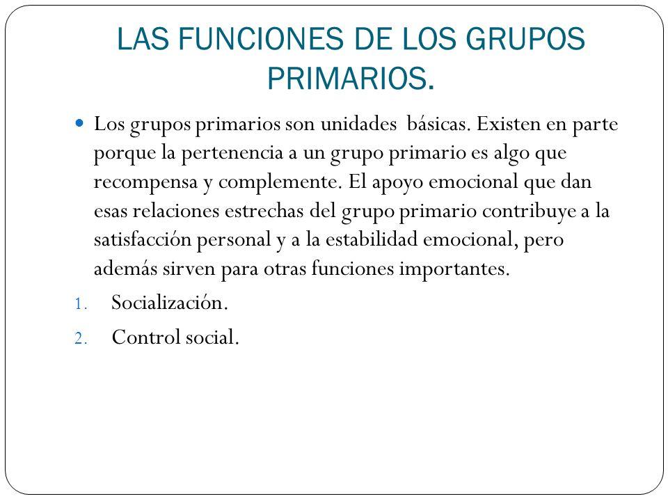 LAS FUNCIONES DE LOS GRUPOS PRIMARIOS. Los grupos primarios son unidades básicas. Existen en parte porque la pertenencia a un grupo primario es algo q