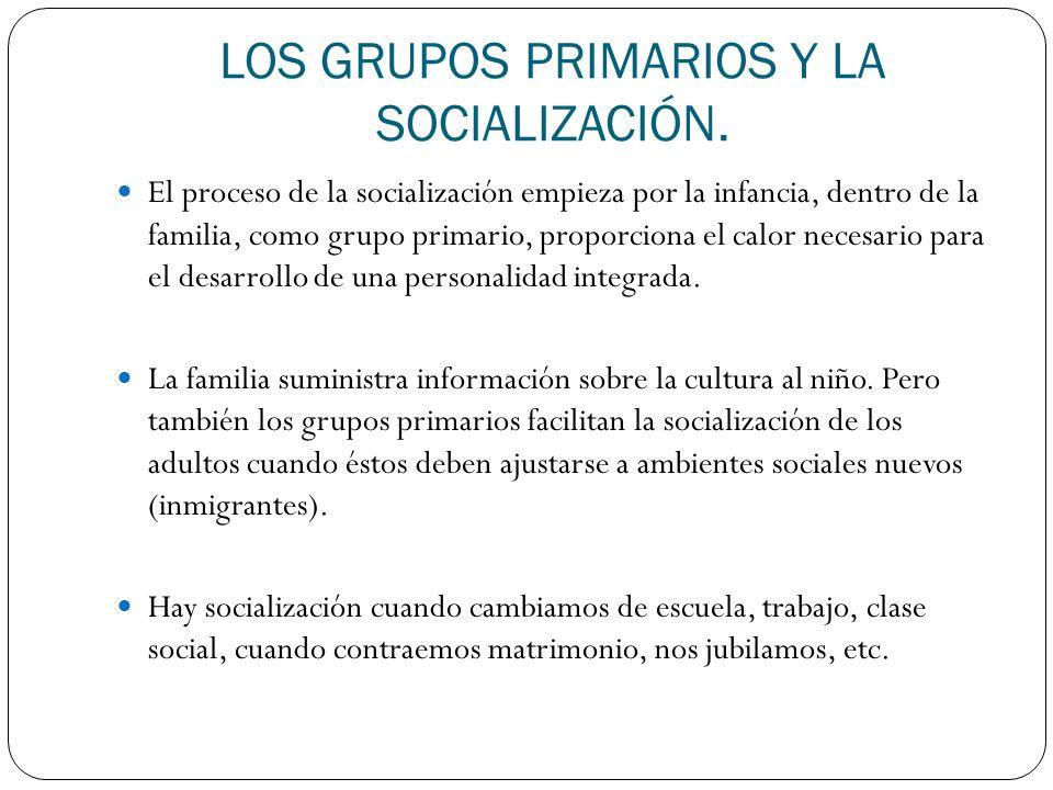 LOS GRUPOS PRIMARIOS Y LA SOCIALIZACIÓN. El proceso de la socialización empieza por la infancia, dentro de la familia, como grupo primario, proporcion