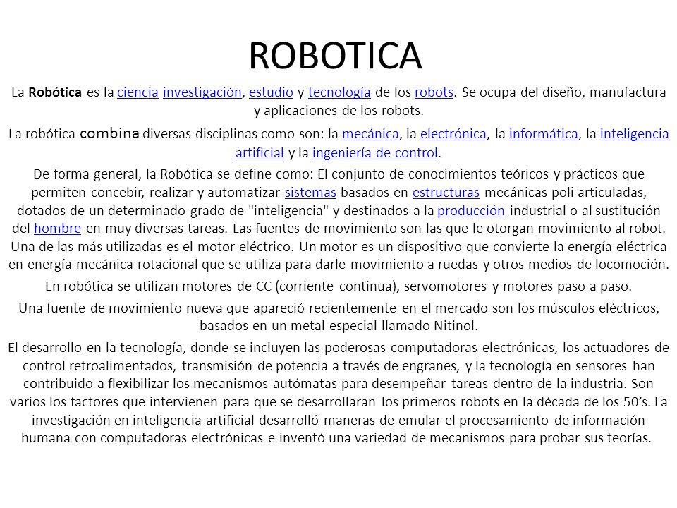 ROBOTICA La Robótica es la ciencia investigación, estudio y tecnología de los robots. Se ocupa del diseño, manufactura y aplicaciones de los robots. c