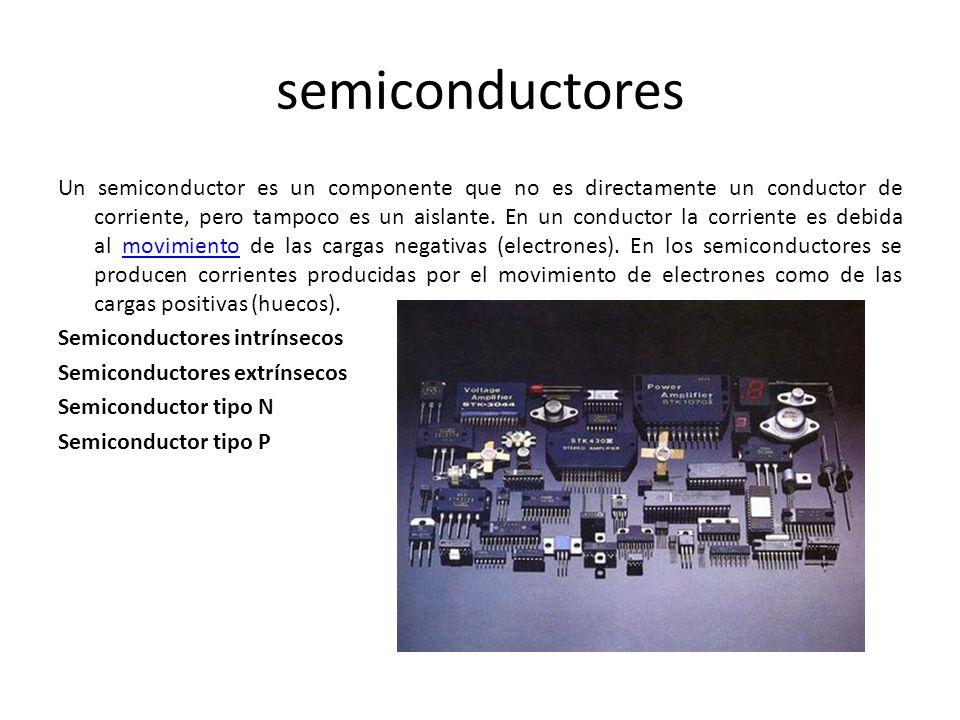 semiconductores Un semiconductor es un componente que no es directamente un conductor de corriente, pero tampoco es un aislante. En un conductor la co