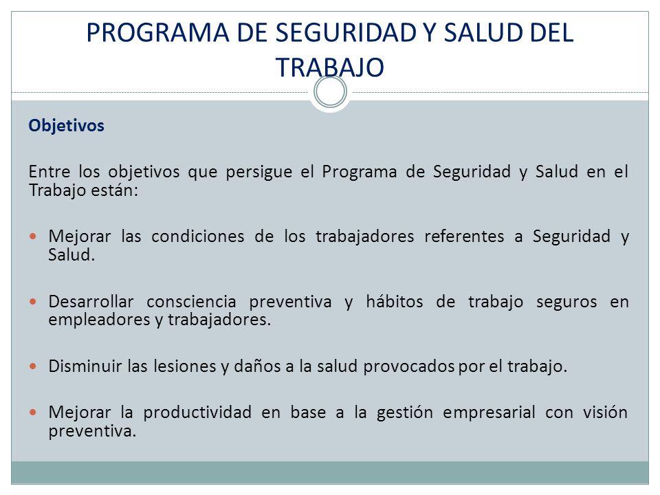 PROGRAMA DE SEGURIDAD Y SALUD DEL TRABAJO Objetivos Entre los objetivos que persigue el Programa de Seguridad y Salud en el Trabajo están: Mejorar las